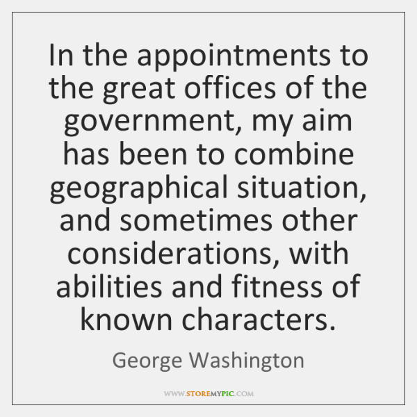 In the appointments to the great offices of the government, my aim ...
