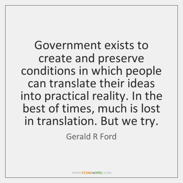 Government exists to create and preserve conditions in which people can translate ...