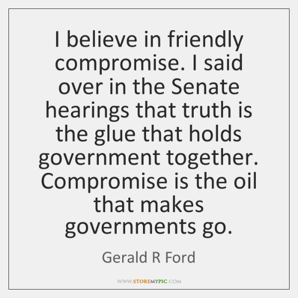 I believe in friendly compromise. I said over in the Senate hearings ...
