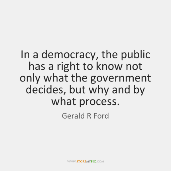 In a democracy, the public has a right to know not only ...