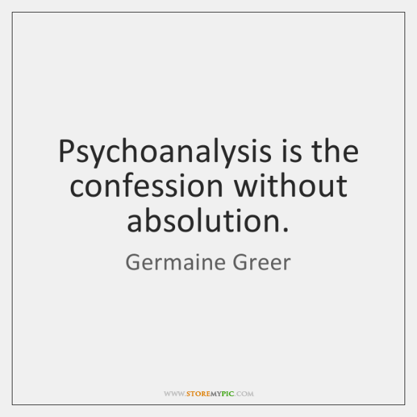Psychoanalysis is the confession without absolution.