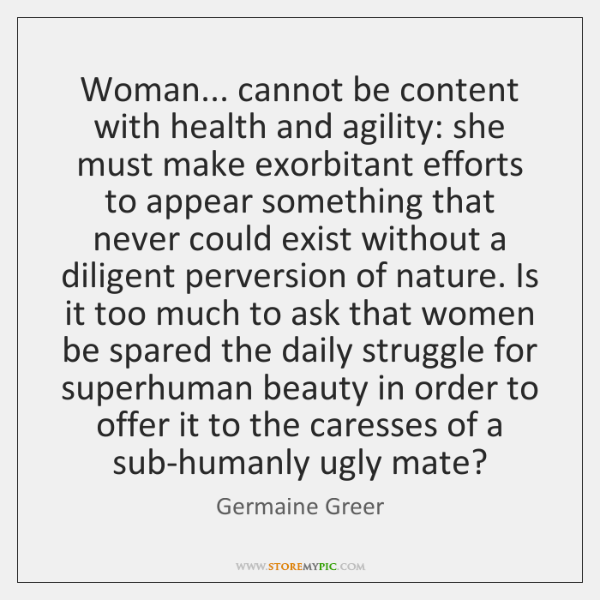 Woman... cannot be content with health and agility: she must make exorbitant ...
