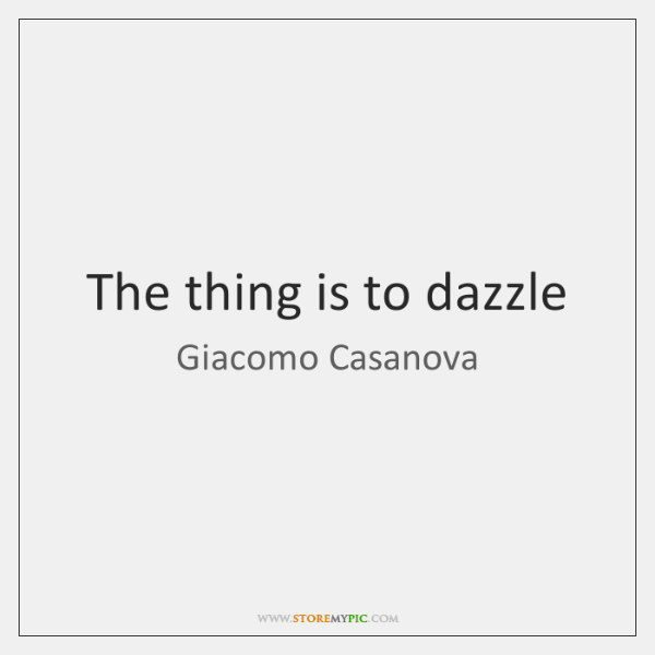 The thing is to dazzle