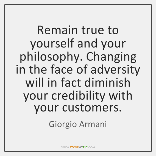 Remain true to yourself and your philosophy. Changing in the face of ...