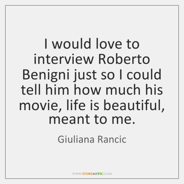 I would love to interview Roberto Benigni just so I could tell ...