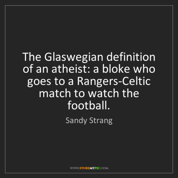 Sandy Strang: The Glaswegian definition of an atheist: a bloke who...