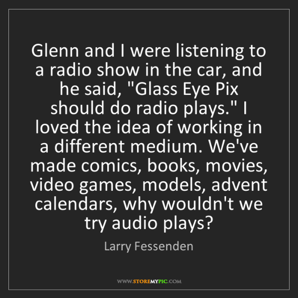 Larry Fessenden: Glenn and I were listening to a radio show in the car,...