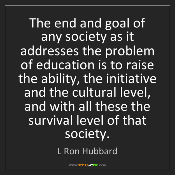 L Ron Hubbard: The end and goal of any society as it addresses the problem...