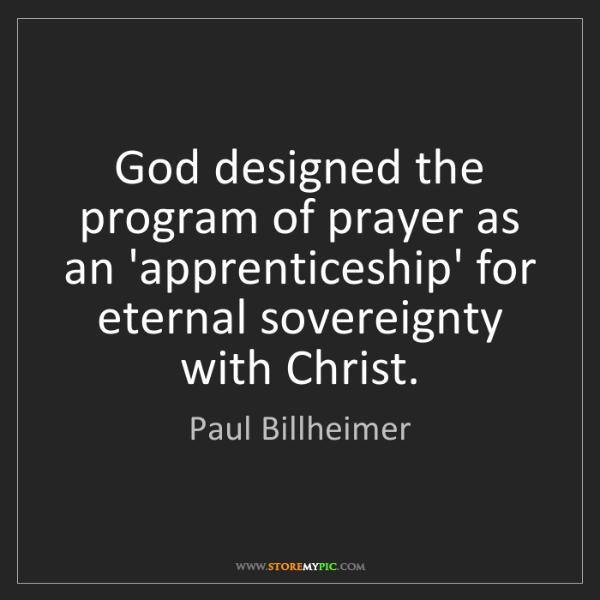 Paul Billheimer: God designed the program of prayer as an 'apprenticeship'...