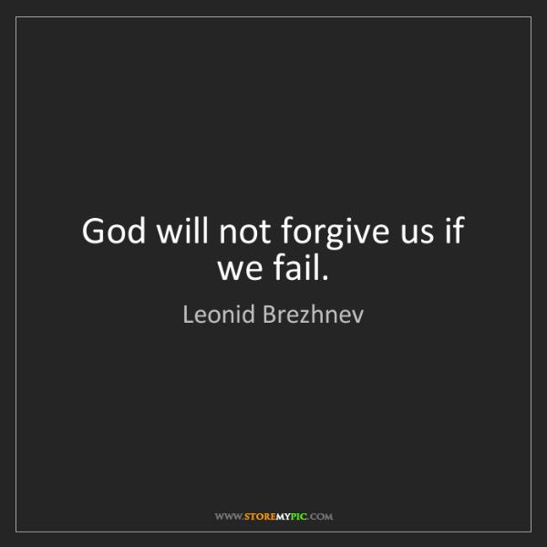 Leonid Brezhnev: God will not forgive us if we fail.