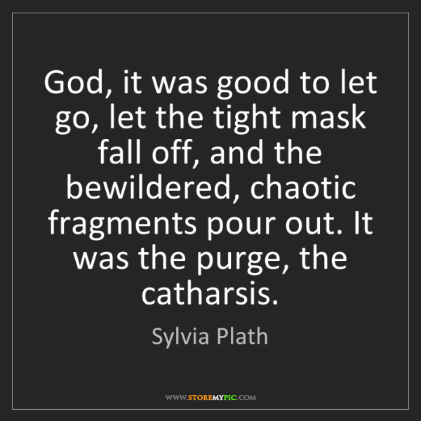 Sylvia Plath: God, it was good to let go, let the tight mask fall off,...