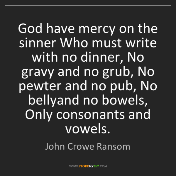 John Crowe Ransom: God have mercy on the sinner Who must write with no dinner,...