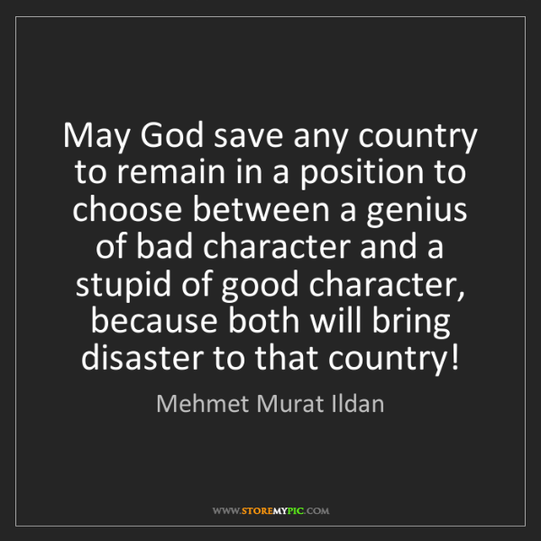 Mehmet Murat Ildan: May God save any country to remain in a position to choose...
