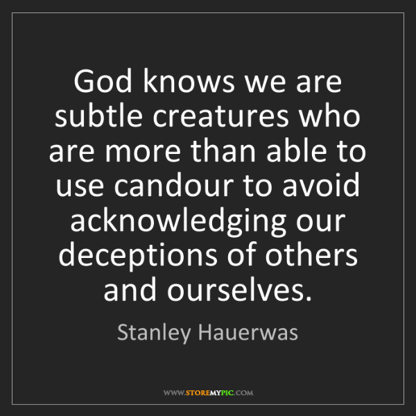 Stanley Hauerwas: God knows we are subtle creatures who are more than able...