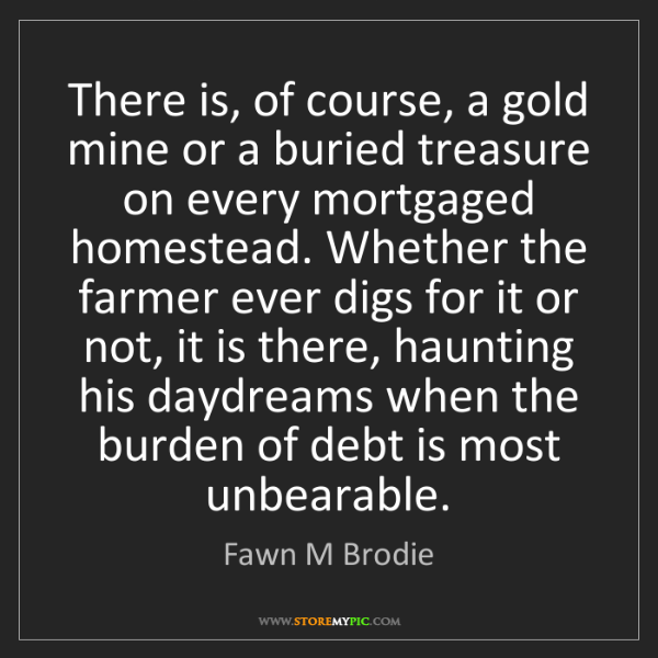 Fawn M Brodie: There is, of course, a gold mine or a buried treasure...