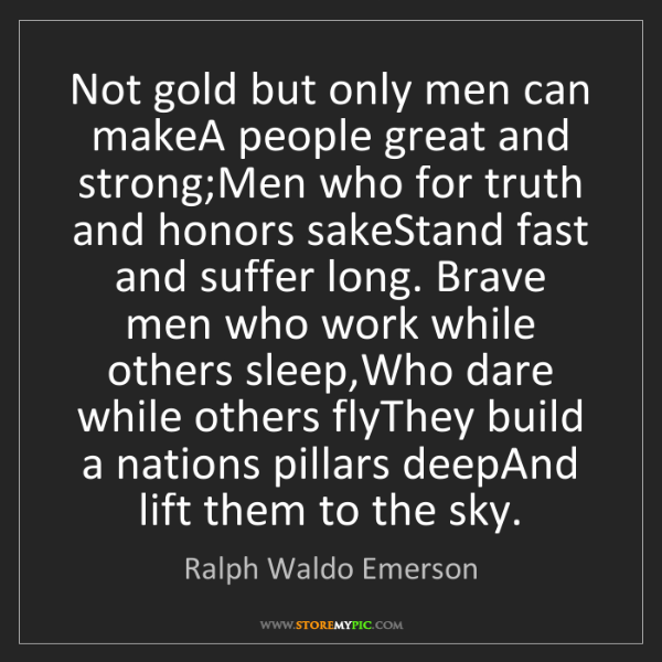Ralph Waldo Emerson: Not gold but only men can makeA people great and strong;Men...