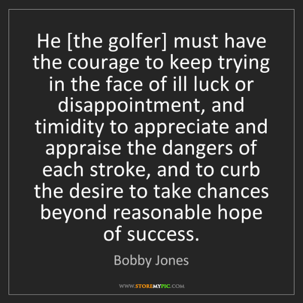 Bobby Jones: He [the golfer] must have the courage to keep trying...