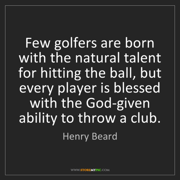 Henry Beard: Few golfers are born with the natural talent for hitting...