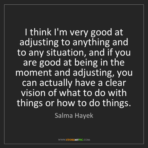Salma Hayek: I think I'm very good at adjusting to anything and to...
