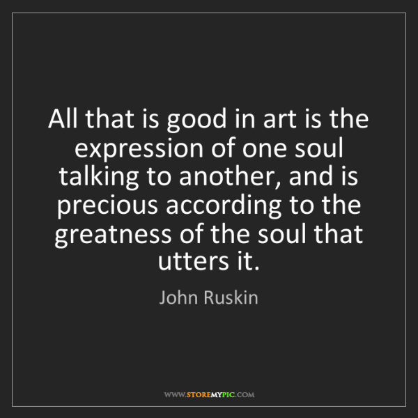 John Ruskin: All that is good in art is the expression of one soul...