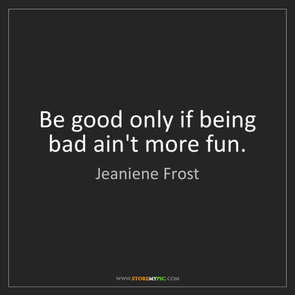 Jeaniene Frost: Be good only if being bad ain't more fun.
