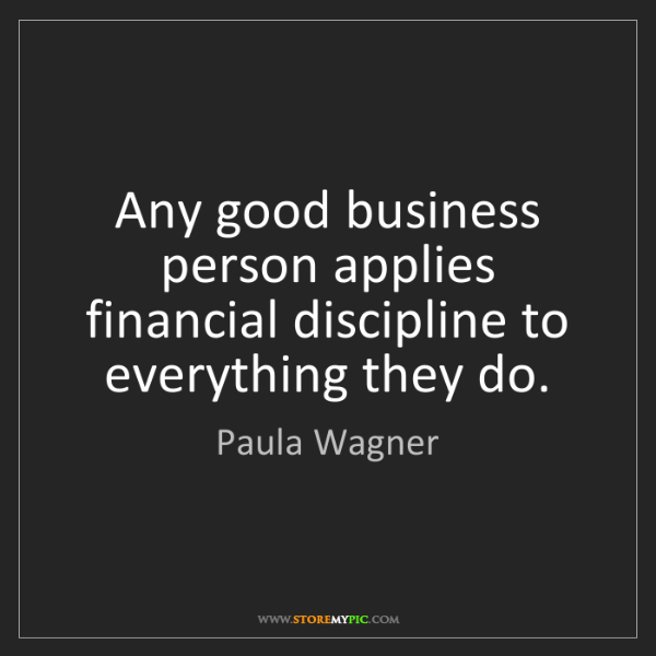 Paula Wagner: Any good business person applies financial discipline...