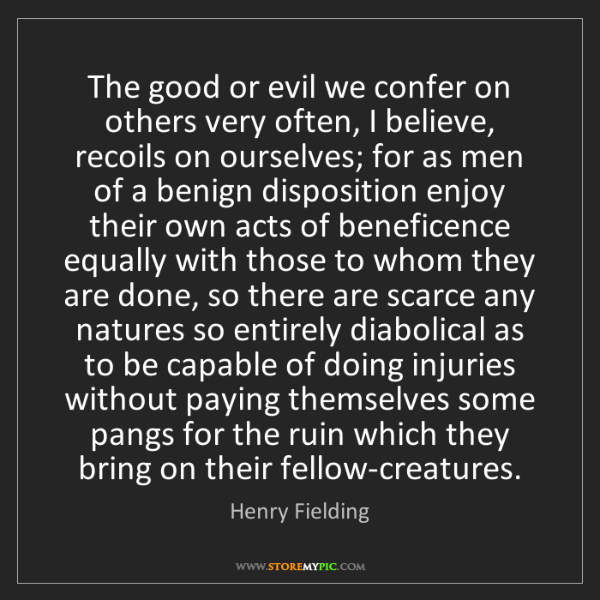 Henry Fielding: The good or evil we confer on others very often, I believe,...