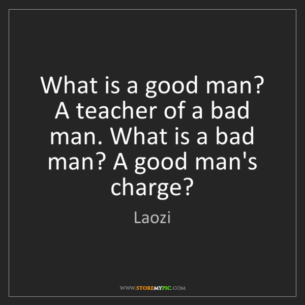 Laozi: What is a good man? A teacher of a bad man. What is a...