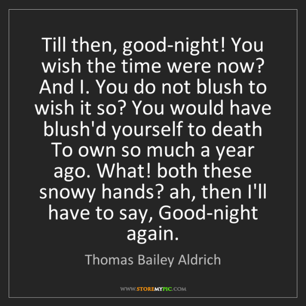 Thomas Bailey Aldrich: Till then, good-night! You wish the time were now? And...