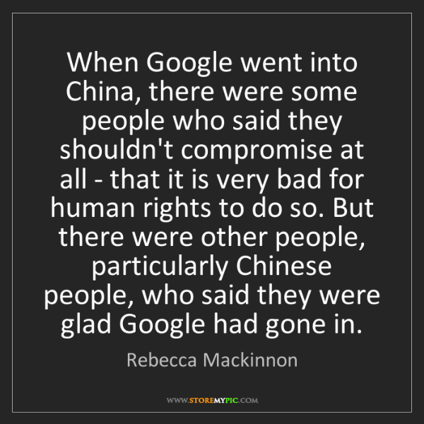 Rebecca Mackinnon: When Google went into China, there were some people who...