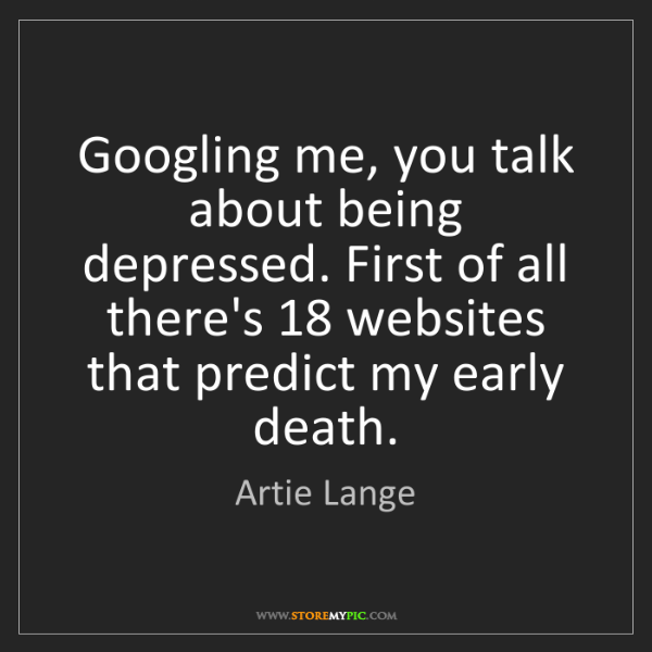 Artie Lange: Googling me, you talk about being depressed. First of...