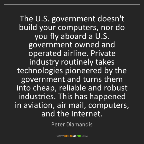 Peter Diamandis: The U.S. government doesn't build your computers, nor...