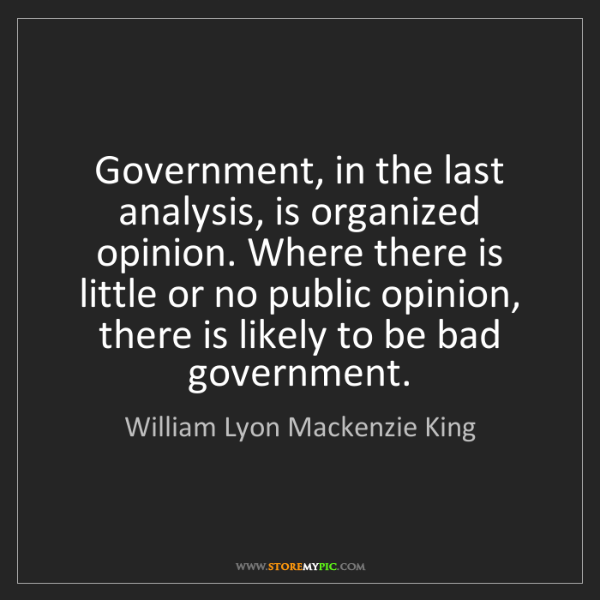 William Lyon Mackenzie King: Government, in the last analysis, is organized opinion....