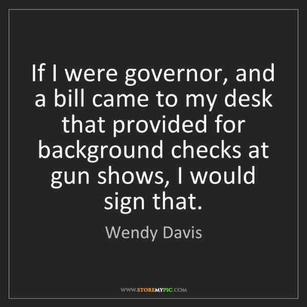 Wendy Davis: If I were governor, and a bill came to my desk that provided...