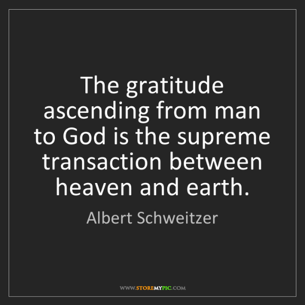 Albert Schweitzer: The gratitude ascending from man to God is the supreme...