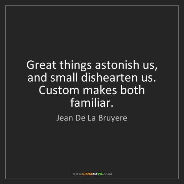 Jean De La Bruyere: Great things astonish us, and small dishearten us. Custom...
