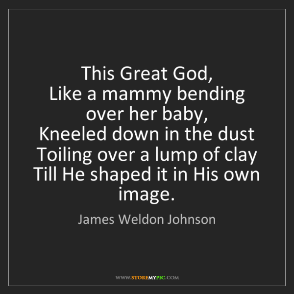 James Weldon Johnson: This Great God,   Like a mammy bending over her baby,...