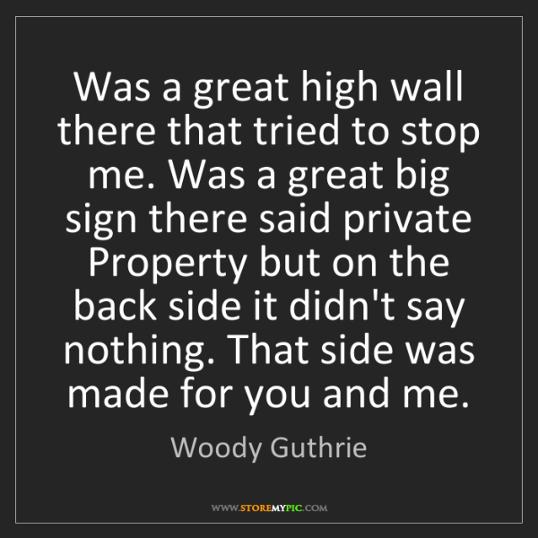 Woody Guthrie: Was a great high wall there that tried to stop me. Was...