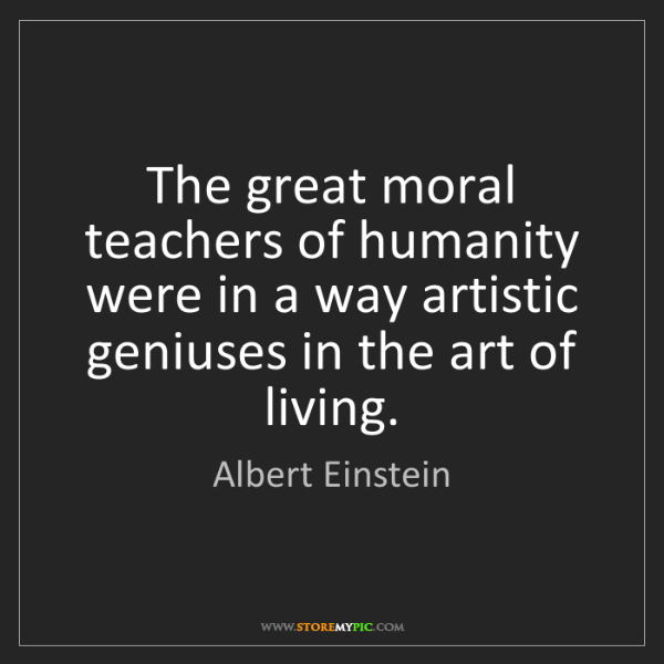 Albert Einstein: The great moral teachers of humanity were in a way artistic...
