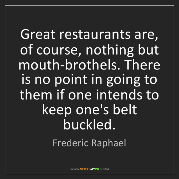 Frederic Raphael: Great restaurants are, of course, nothing but mouth-brothels....