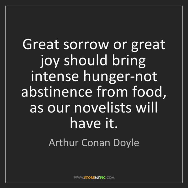Arthur Conan Doyle: Great sorrow or great joy should bring intense hunger-not...