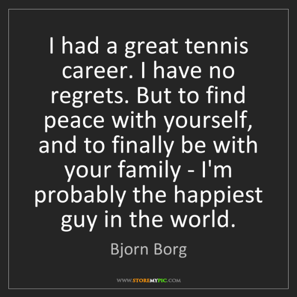 Bjorn Borg: I had a great tennis career. I have no regrets. But to...
