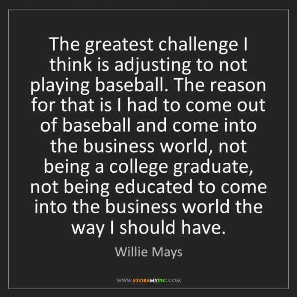 Willie Mays: The greatest challenge I think is adjusting to not playing...