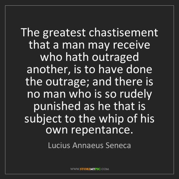 Lucius Annaeus Seneca: The greatest chastisement that a man may receive who...
