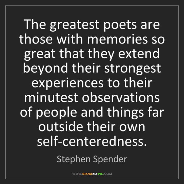 Stephen Spender: The greatest poets are those with memories so great that...