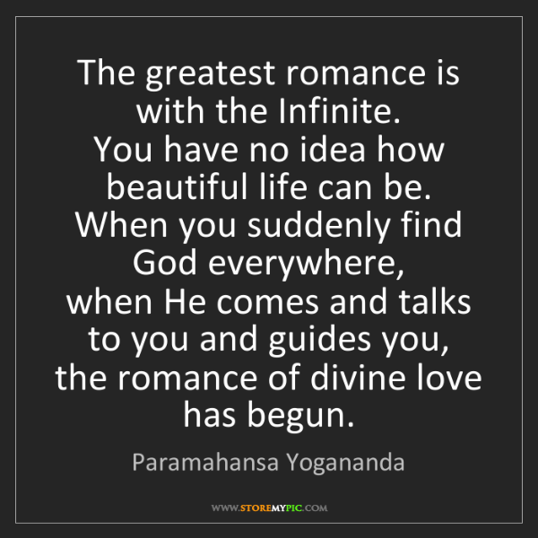 Paramahansa Yogananda: The greatest romance is with the Infinite.   You have...