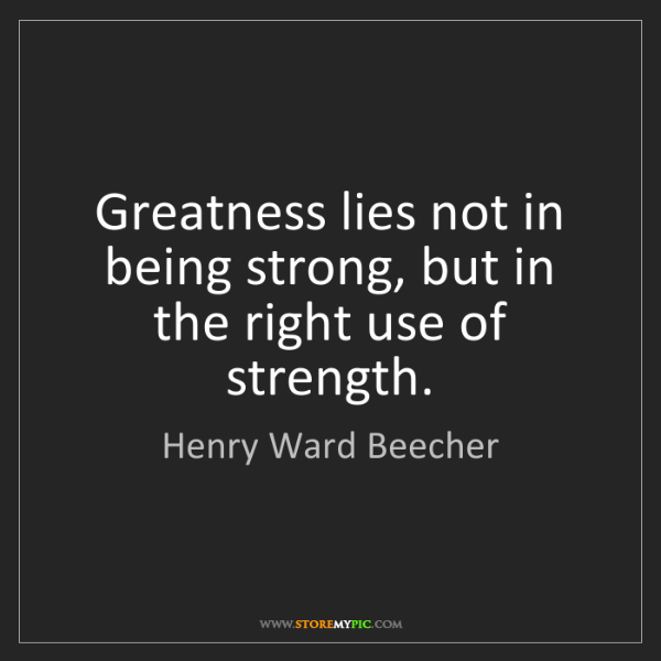 Henry Ward Beecher: Greatness lies not in being strong, but in the right...