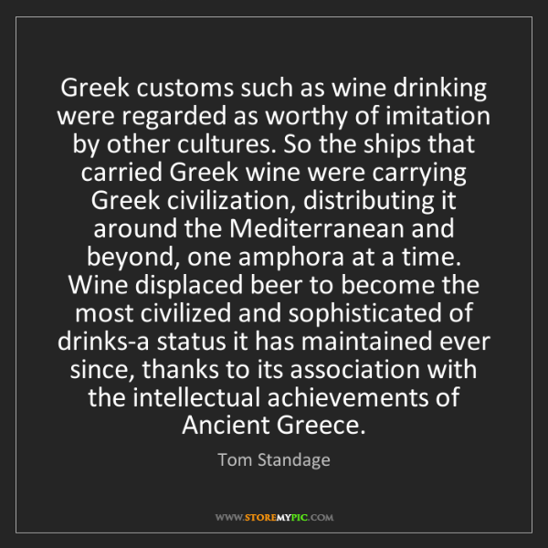 Tom Standage: Greek customs such as wine drinking were regarded as...