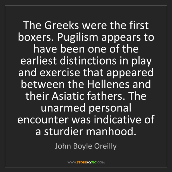 John Boyle Oreilly: The Greeks were the first boxers. Pugilism appears to...