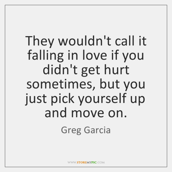 They wouldn't call it falling in love if you didn't get hurt ...